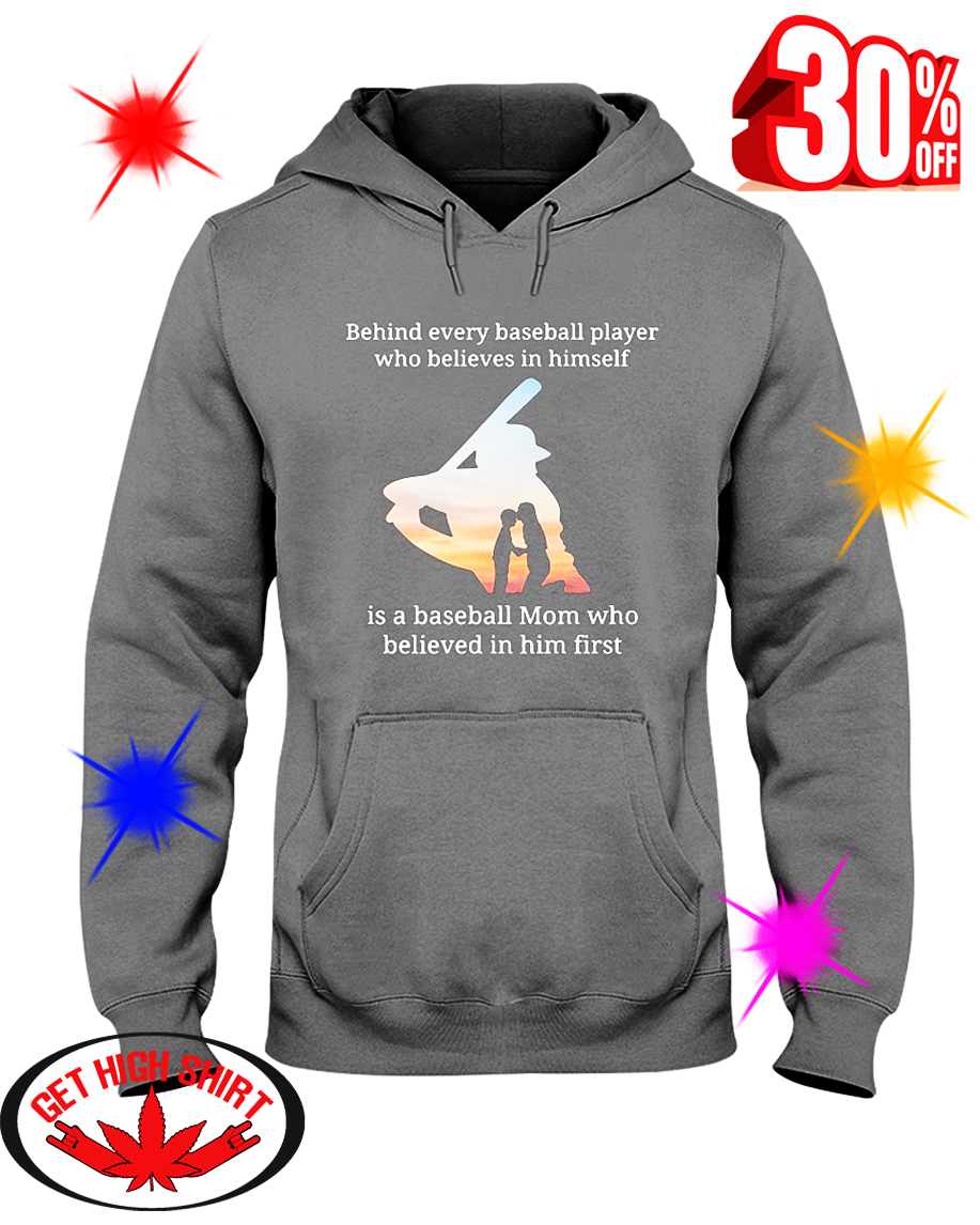 Behind Every Baseball Player Who Believes In Himself Is A Baseball Mom Who Believed In Him First hooded sweatshirt