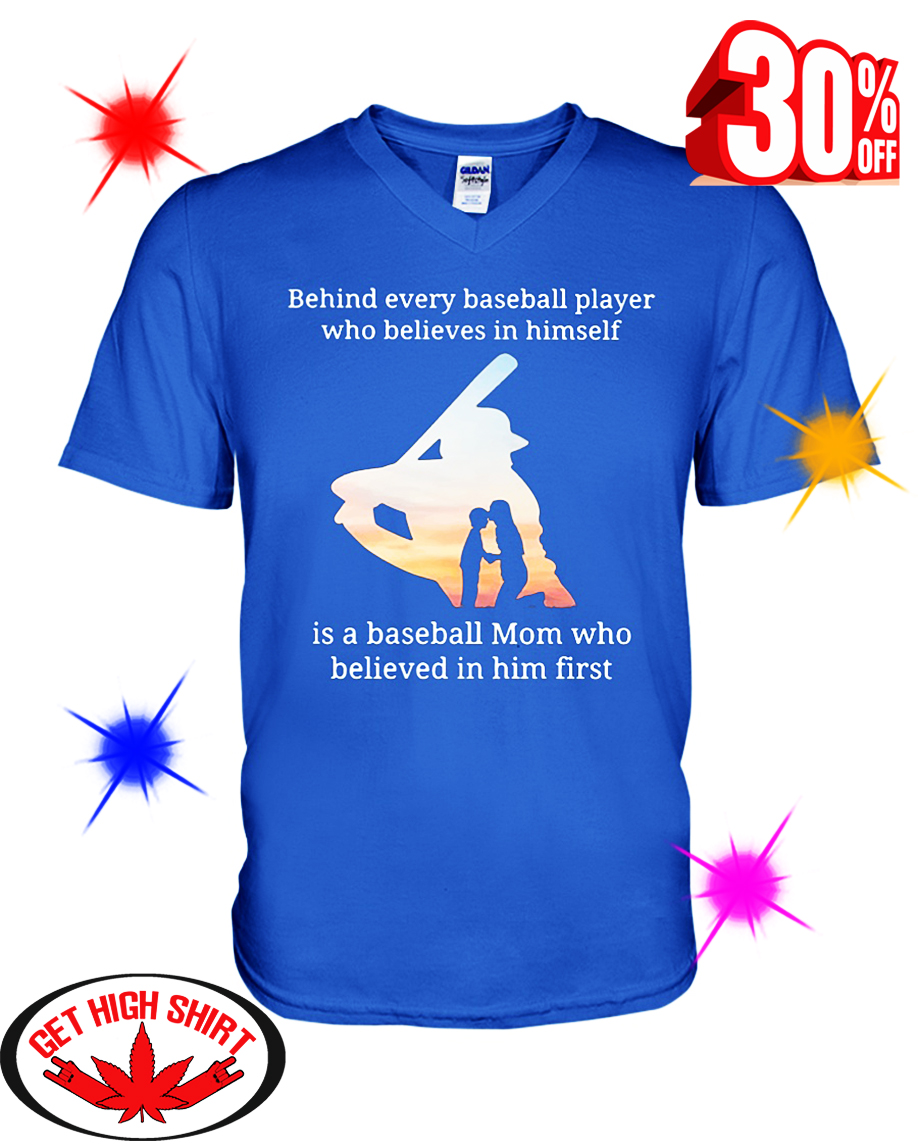 Behind Every Baseball Player Who Believes In Himself Is A Baseball Mom Who Believed In Him First v-neck