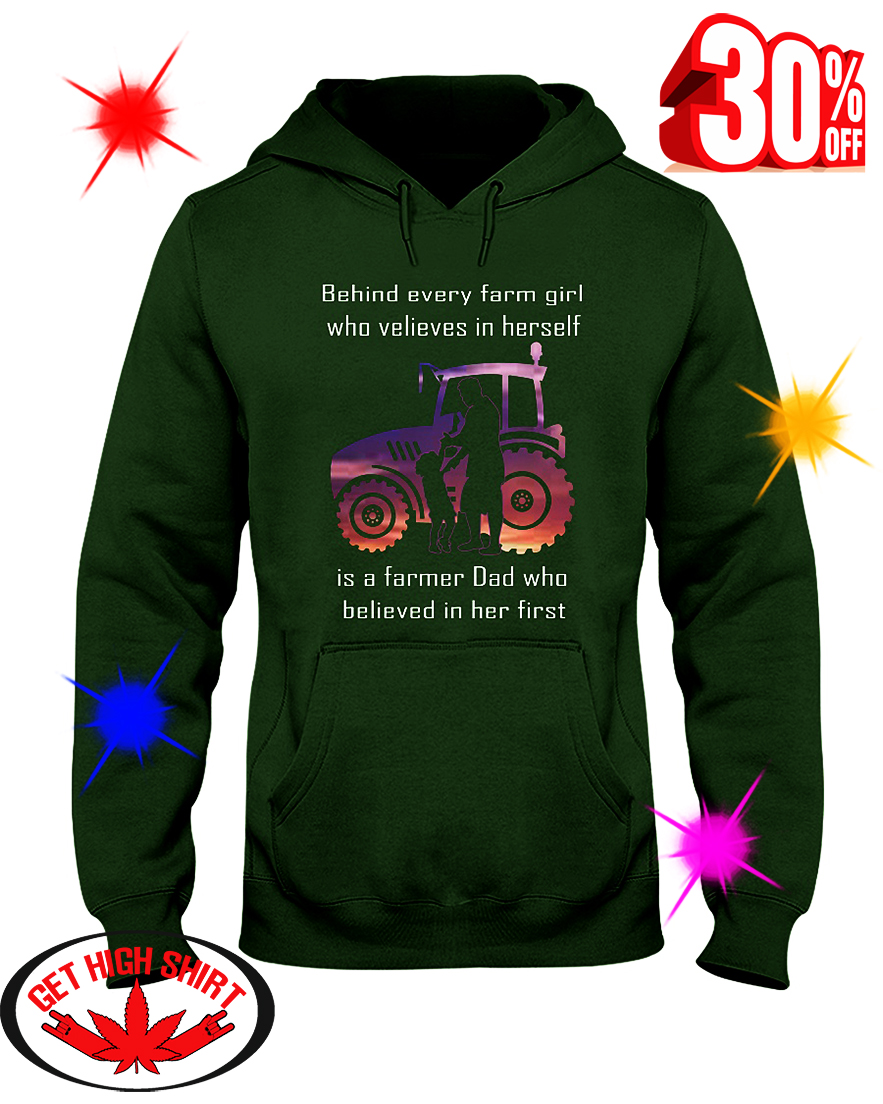 Behind Every Farm Girl Who Believes In Herself Is A Farmer Dad Who Believed In Her First hooded sweatshirt