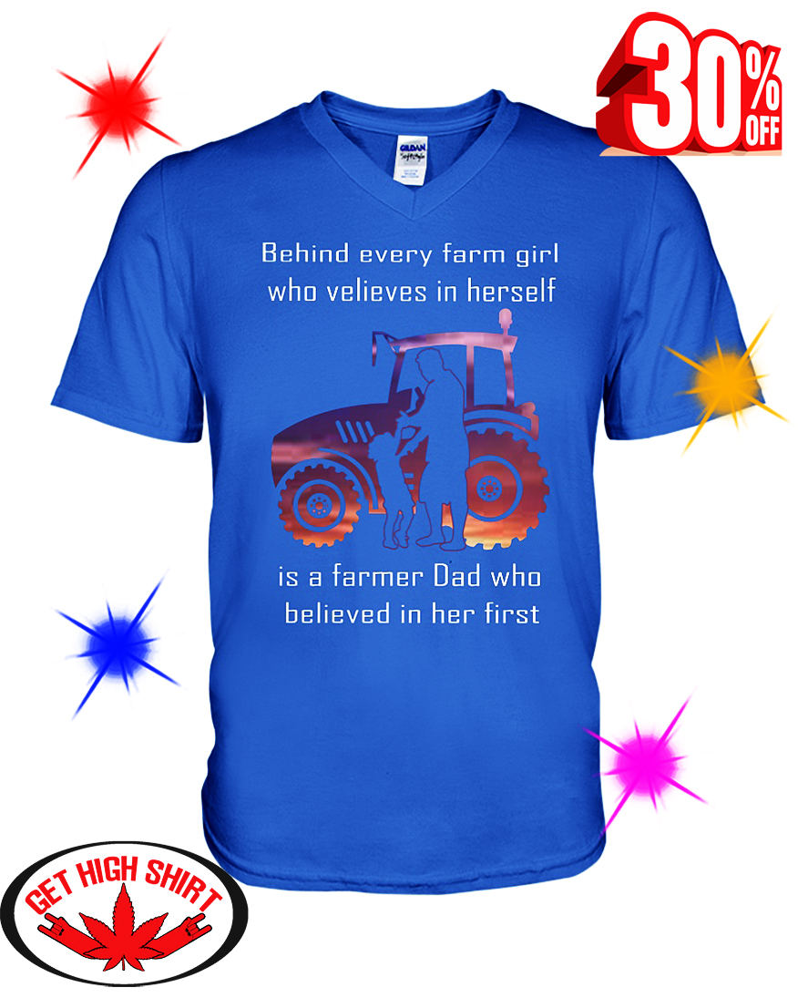 Behind Every Farm Girl Who Believes In Herself Is A Farmer Dad Who Believed In Her First v-neck