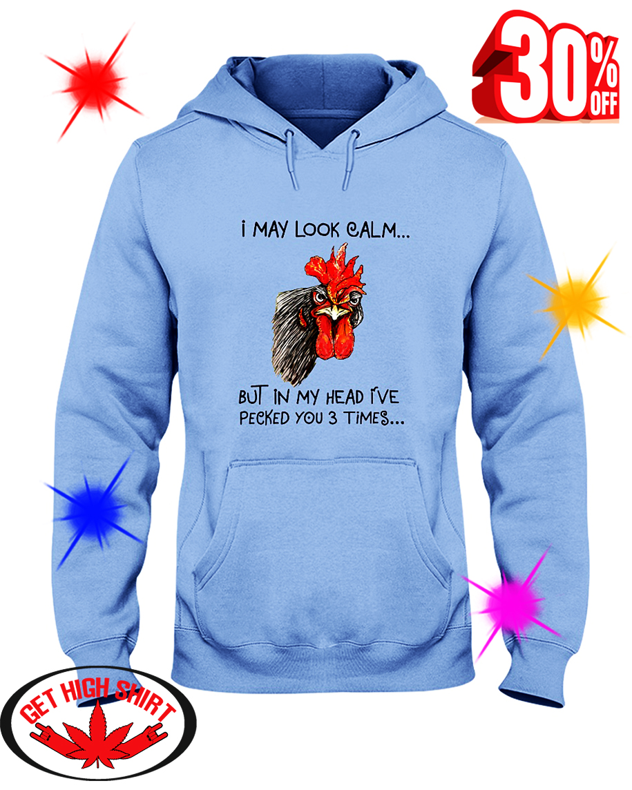 Chicken I May Look Calm But In My Head I've Pecked You 3 Times hooded sweatshirt