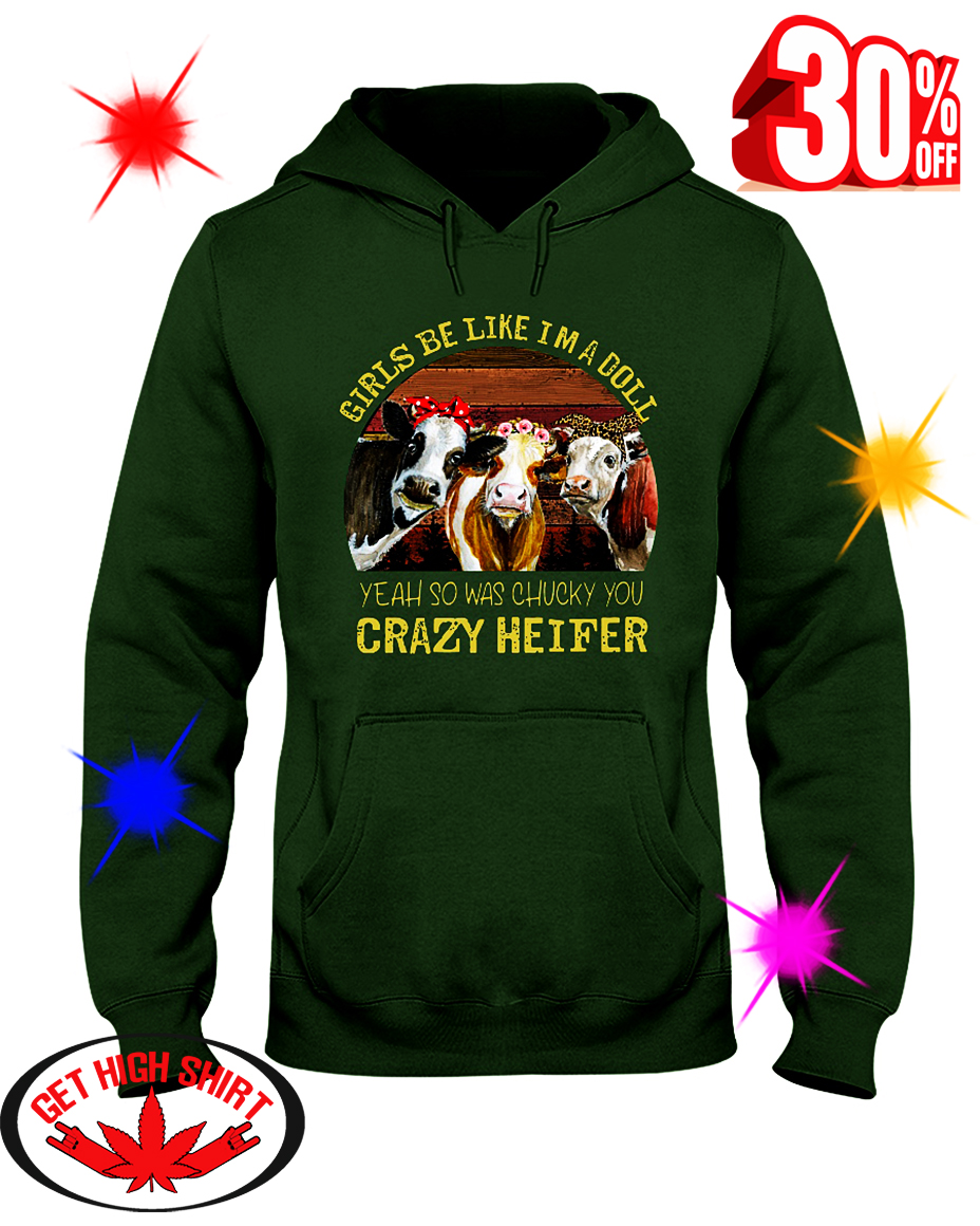 Girls Be Like I'm A Doll Yeah So Was Chucky You Crazy Heifer hooded sweatshirt