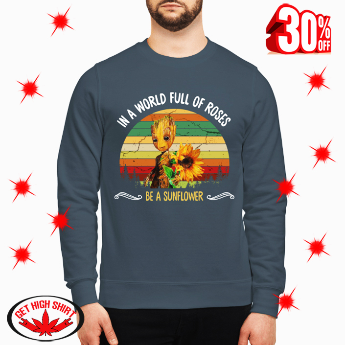 Groot In A World Full Of Roses Be A Sunflower sweatshirt
