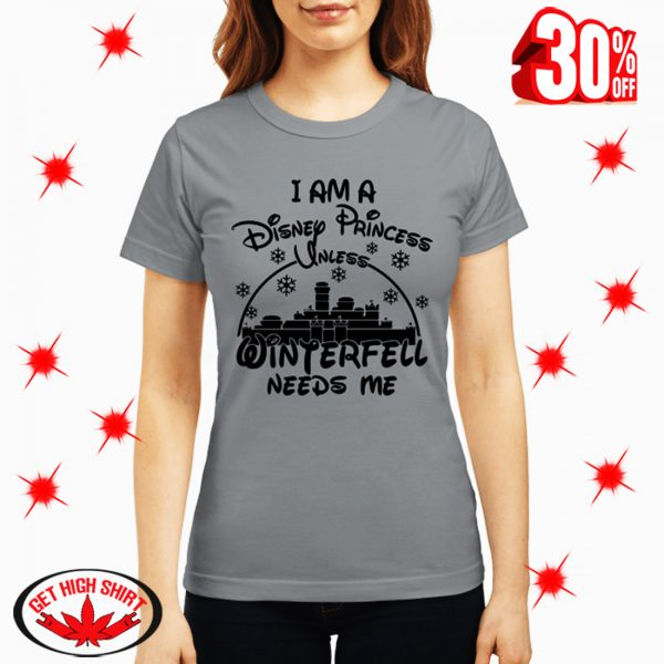I am A Disney Princess Unless Winterfell Needs Me shirt
