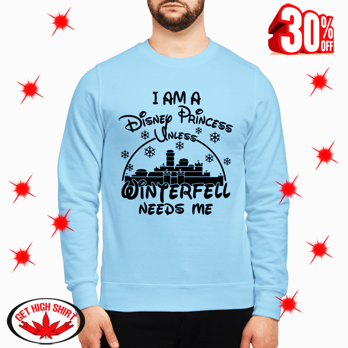 I am A Disney Princess Unless Winterfell Needs Me sweatshirt