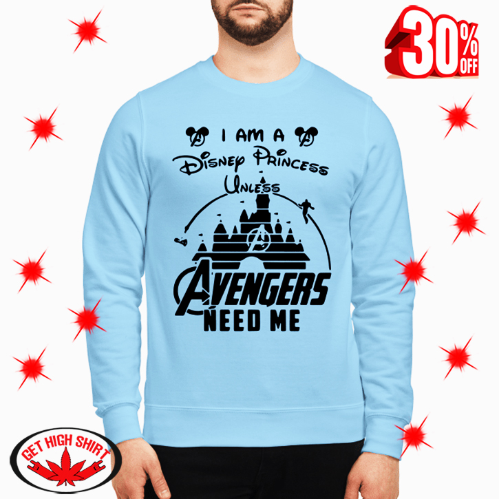 I am a Disney Princess Unless Avengers Need Me sweatshirt
