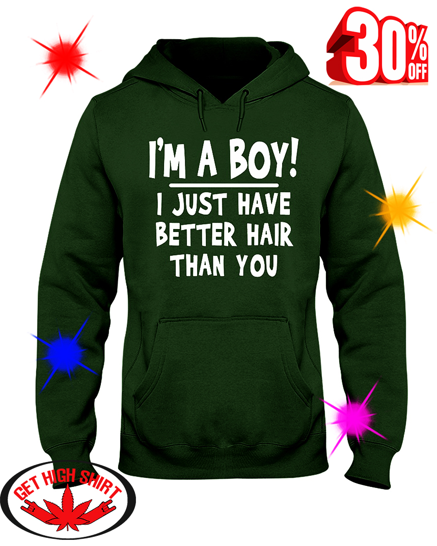I'm A Boy I Just Have Better Hair Than You hooded sweatshirt