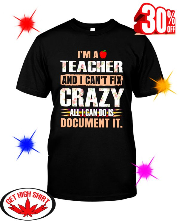 I'm A Teacher And I Can't Fix Crazy All I Can Do Is Document It Floral shirt