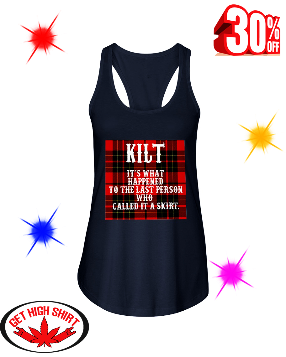Kilt It's What Happened To The Last Person Who Called It A Skirt flowy tank