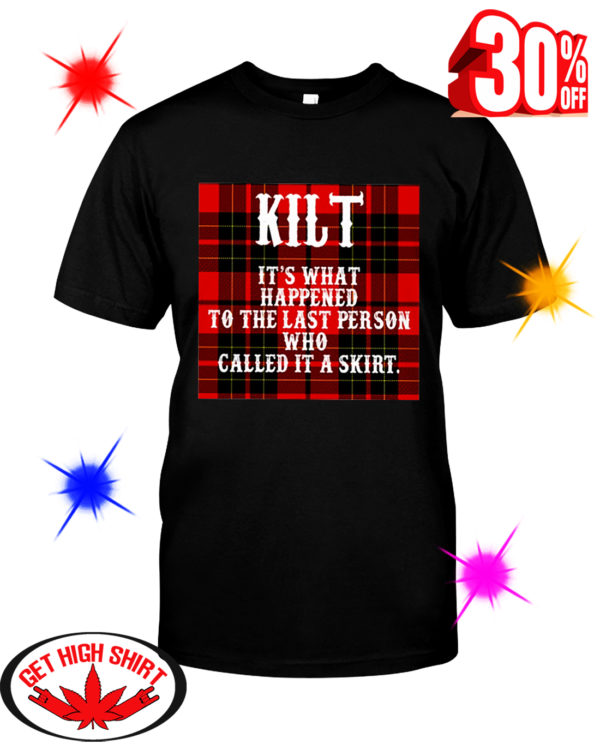Kilt It's What Happened To The Last Person Who Called It A Skirt shirt