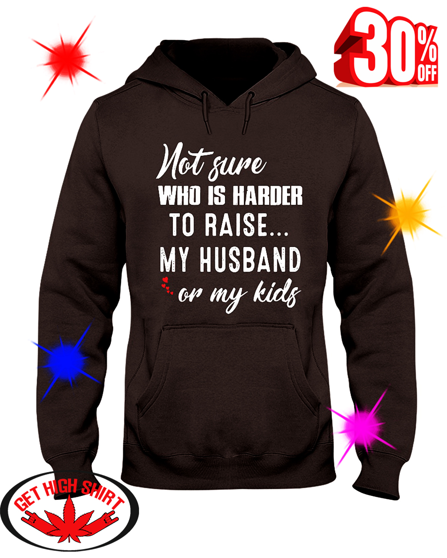 Not Sure Who Is Harder To Raise My Husband Or My Kids hooded sweatshirt