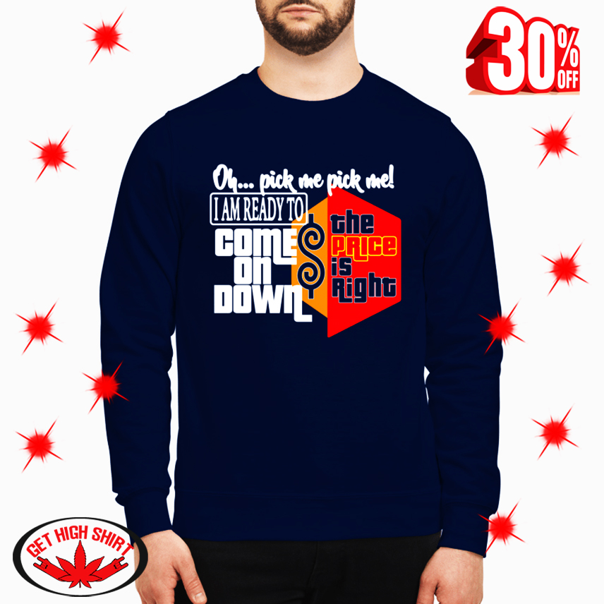 Oh Pick Me Pick Me I Am Ready to Come on Down The Price Is Right sweatshirt