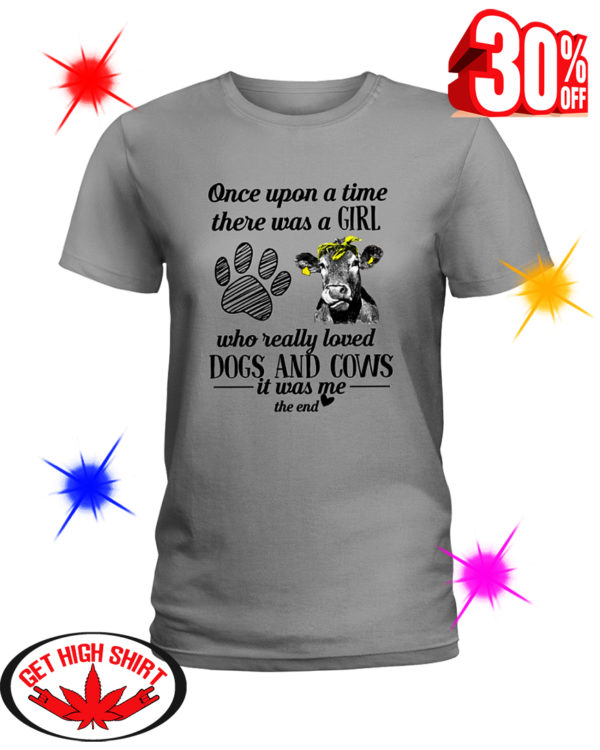 Once Upon A Time There Was A Girl Who Really Loved Dogs and Cows It Was Me The End shirt