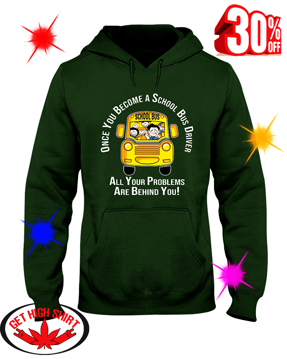 Once You Become A School Bus Driver All Your Problems Are Behind You hooded sweatshirt
