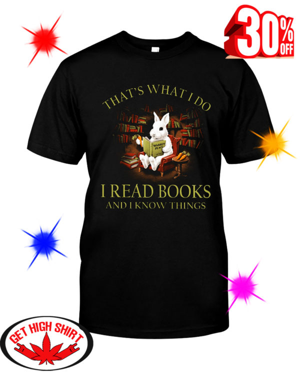 Rabbit That What I Do I Read Book And I Know Things shirt