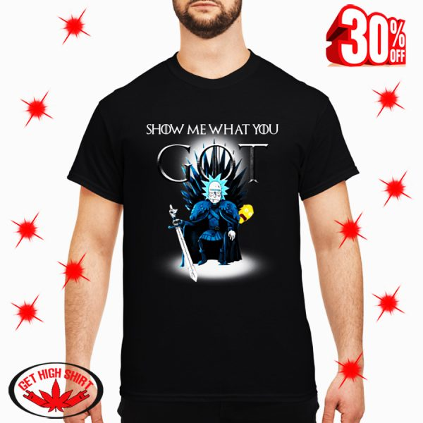 Rick Show Me What You GOT Game Of Thrones shirt