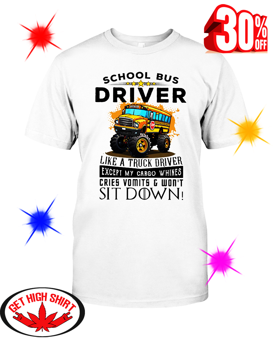 School Bus Driver Like A Truck Driver Except My Cargo Whines Cries Vomits And Won't Sit Down shirt