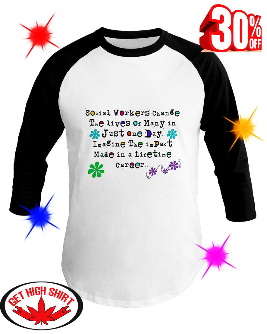 Social Worker Change The Lives Of Many In Just One Day Imagine The Impact Made In A Lifetime Career baseball tee