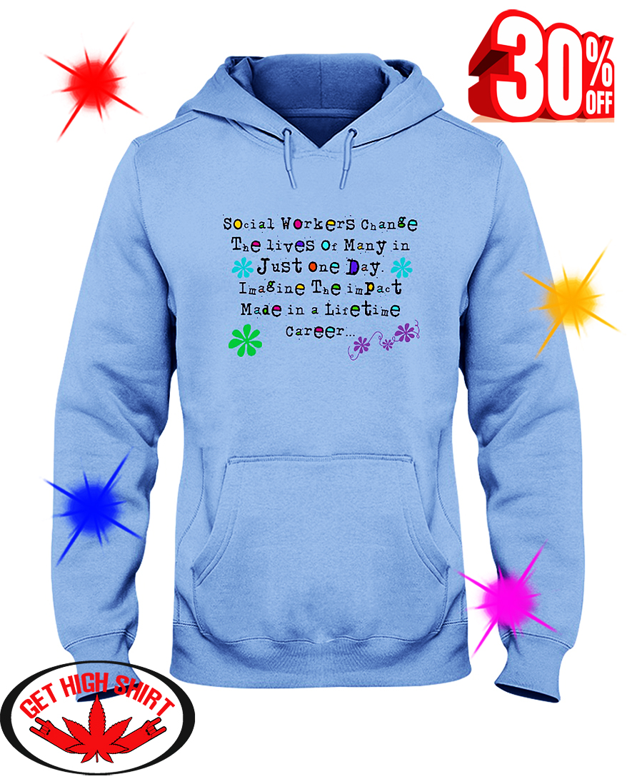 Social Worker Change The Lives Of Many In Just One Day Imagine The Impact Made In A Lifetime Career hooded sweatshirt
