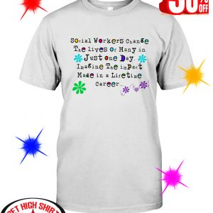Social Worker Change The Lives Of Many In Just One Day Imagine The Impact Made In A Lifetime Career shirt