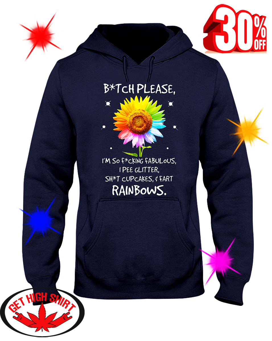 Sunflower Bitch Please I'm So Fucking Fabulous I Pee Glitter Shit Cupcakes And Fart Rainbows hooded sweatshirt