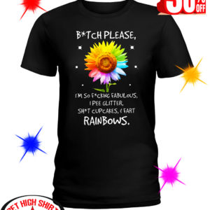 Sunflower Bitch Please I'm So Fucking Fabulous I Pee Glitter Shit Cupcakes And Fart Rainbows shirt