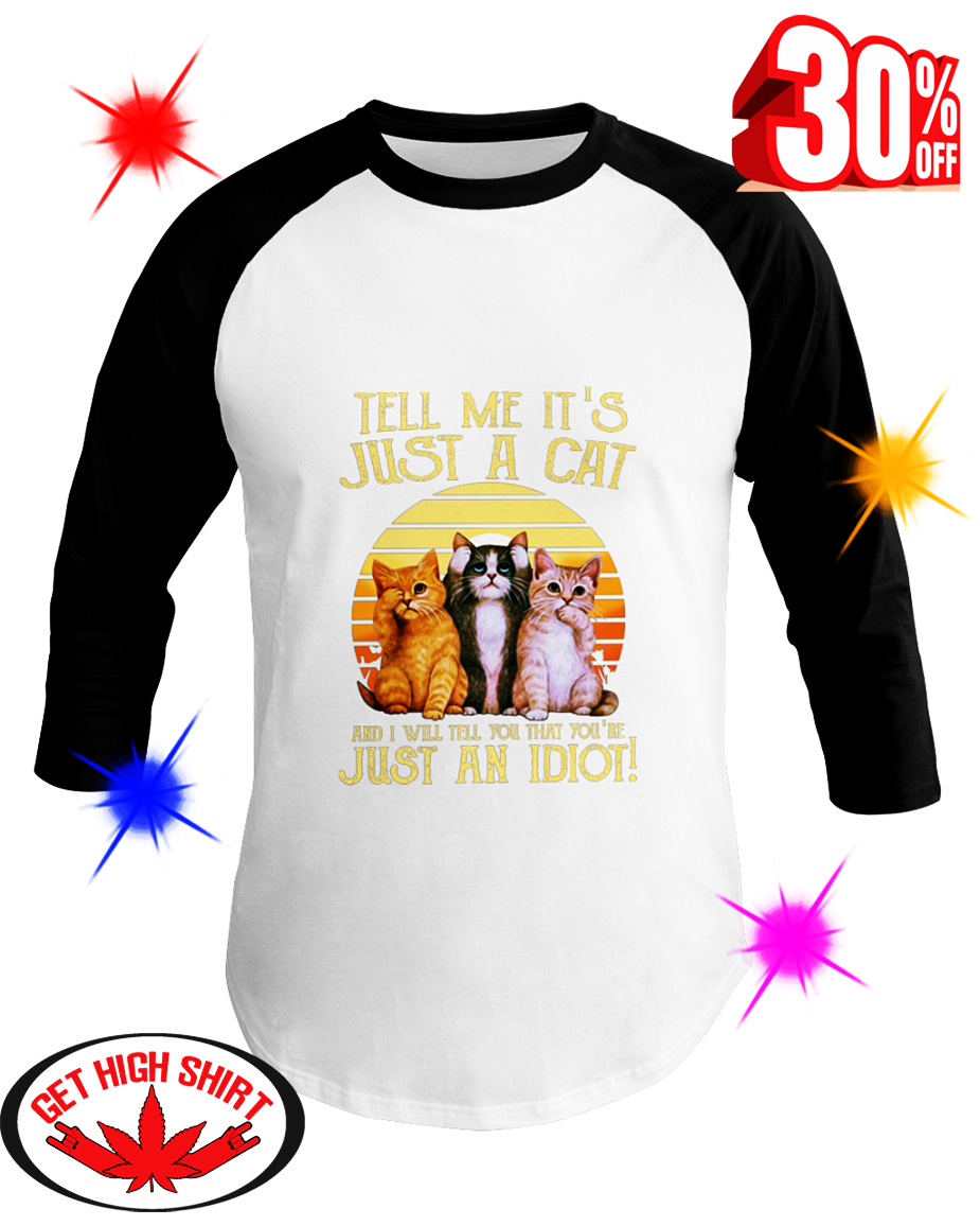 Tell Me It's Just A Cat And I Will Tell You That You're Just An Idiot baseball tee