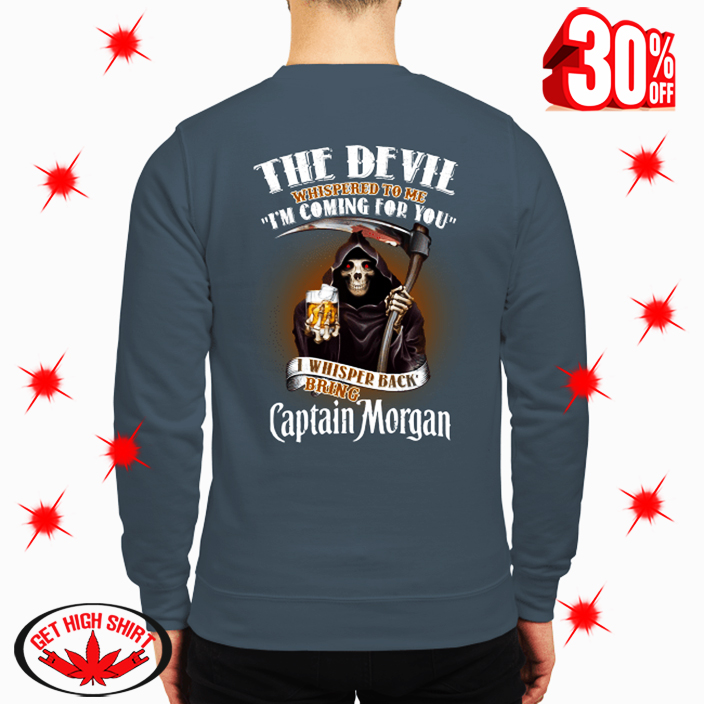 The Devil Whispered To Me I'm Coming For You I Whisper Back Bring Captain Morgan sweatshirt