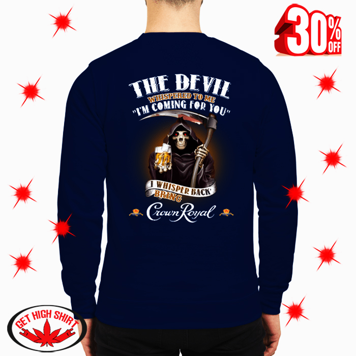 The Devil Whispered To Me I'm Coming For You I Whisper Back Bring Crown Royal sweatshirt