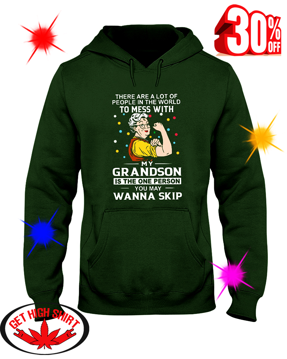 There Are A Lot Of People In The World To Mess With My Grandson Is The One Person You May Wanna Skip hooded sweatshirt