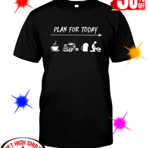 Trucker Plan For Today Coffee Driving Beer and Sex shirt