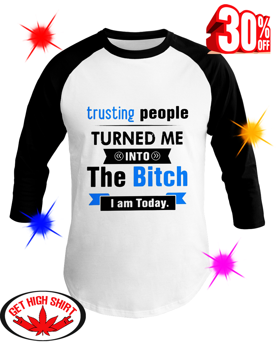 Trusting People Turned Me Into The Bitch I am Today baseball tee
