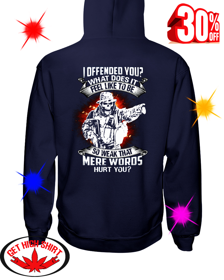 Veteran I Offended You What Does It Feel Like to Be So Weak that Mere Words Hurt You hooded sweatshirt