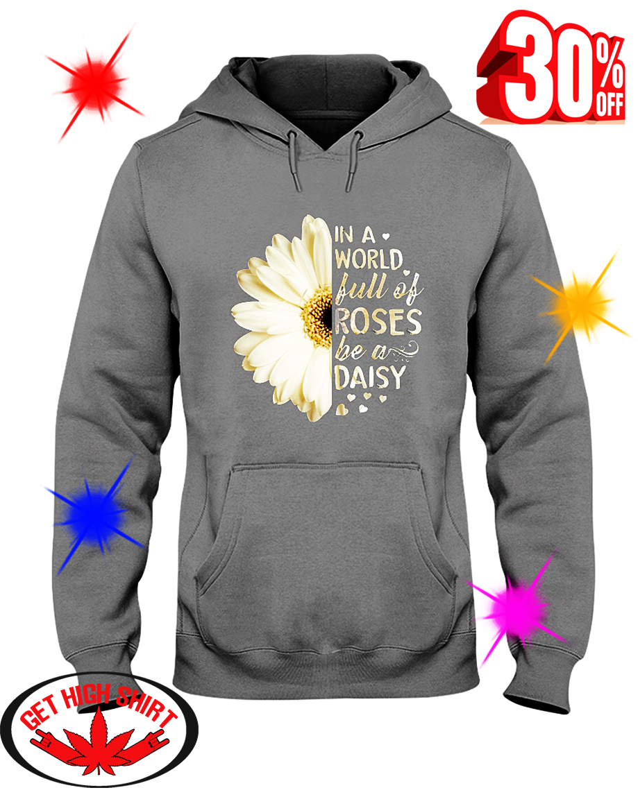 White Daisy Flower In A World Full Of Roses Be A Daisy hooded sweatshirt
