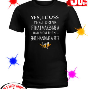 Yes I Cuss Yes I Drink If that Makes Me A Bad Mom Then Shit Hand Me A Beer shirt