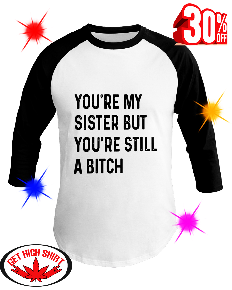 You're My Sister But You're Still A Bitch baseball tee