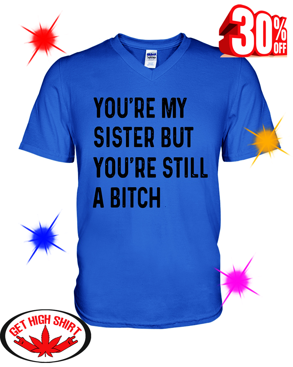You're My Sister But You're Still A Bitch v-neck