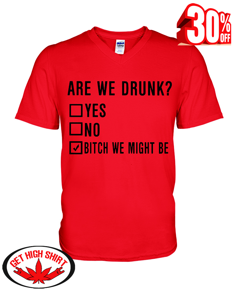 Are we drunk bitch we might be v-neck t-shirt