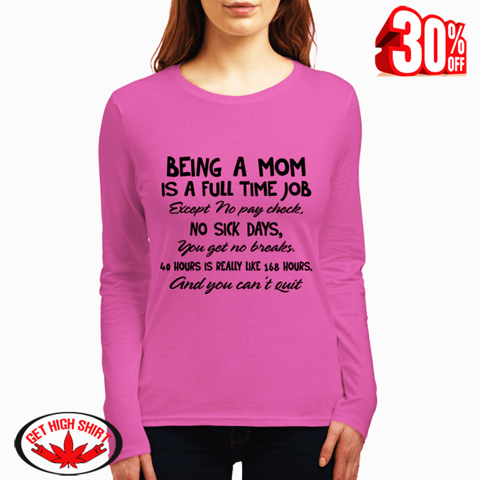 Being a mom is a full time job except no pay check no sick days long sleeved tee