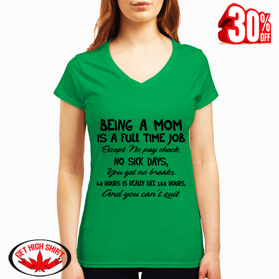 Being a mom is a full time job except no pay check no sick days v-neck t-shirt