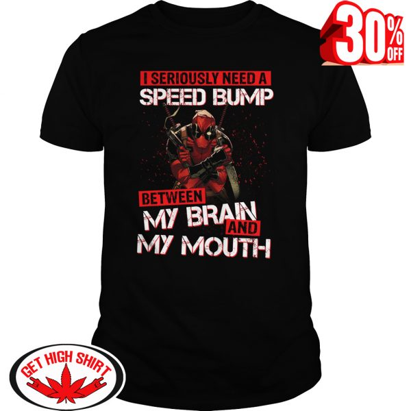 Deadpool I seriously need a speed bump between my brain and my mouth shirt