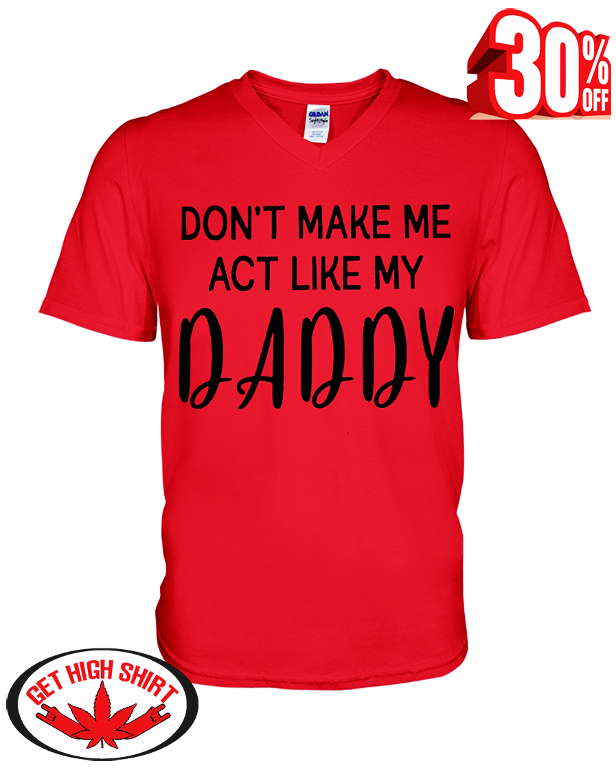 Don't make me act like my daddy v-neck t-shirt