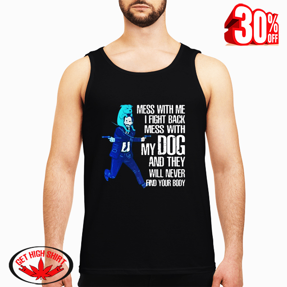 John Wick mess with me i fight back mess with my Dog and they will never find your body tank top