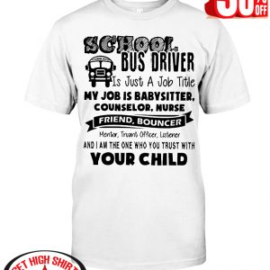 School bus driver is just a job title my job is baby sitter counselor nurse friend bouncer shirt