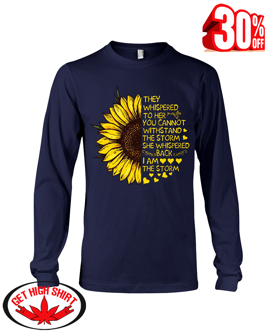 Sunflower they whispered to her you cannot withstand the storm i am the storm long sleeve tee