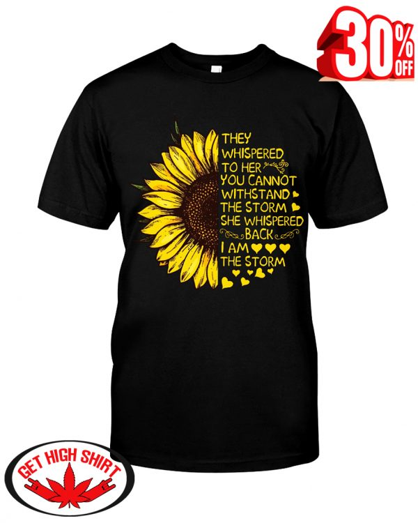 Sunflower they whispered to her you cannot withstand the storm i am the storm shirt