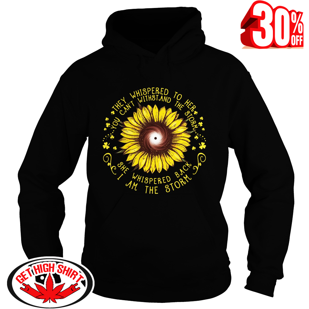 Sunflower they whispered to her you can't withstand the storm hoodie