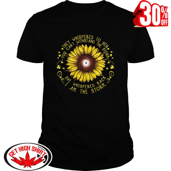 Sunflower they whispered to her you can't withstand the storm shirt