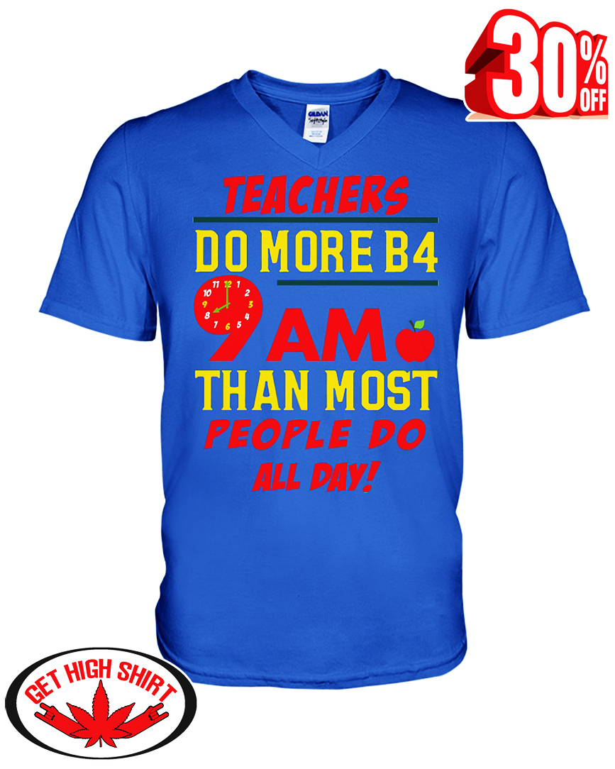 Teachers do more B4 9AM than most people do all day shirt