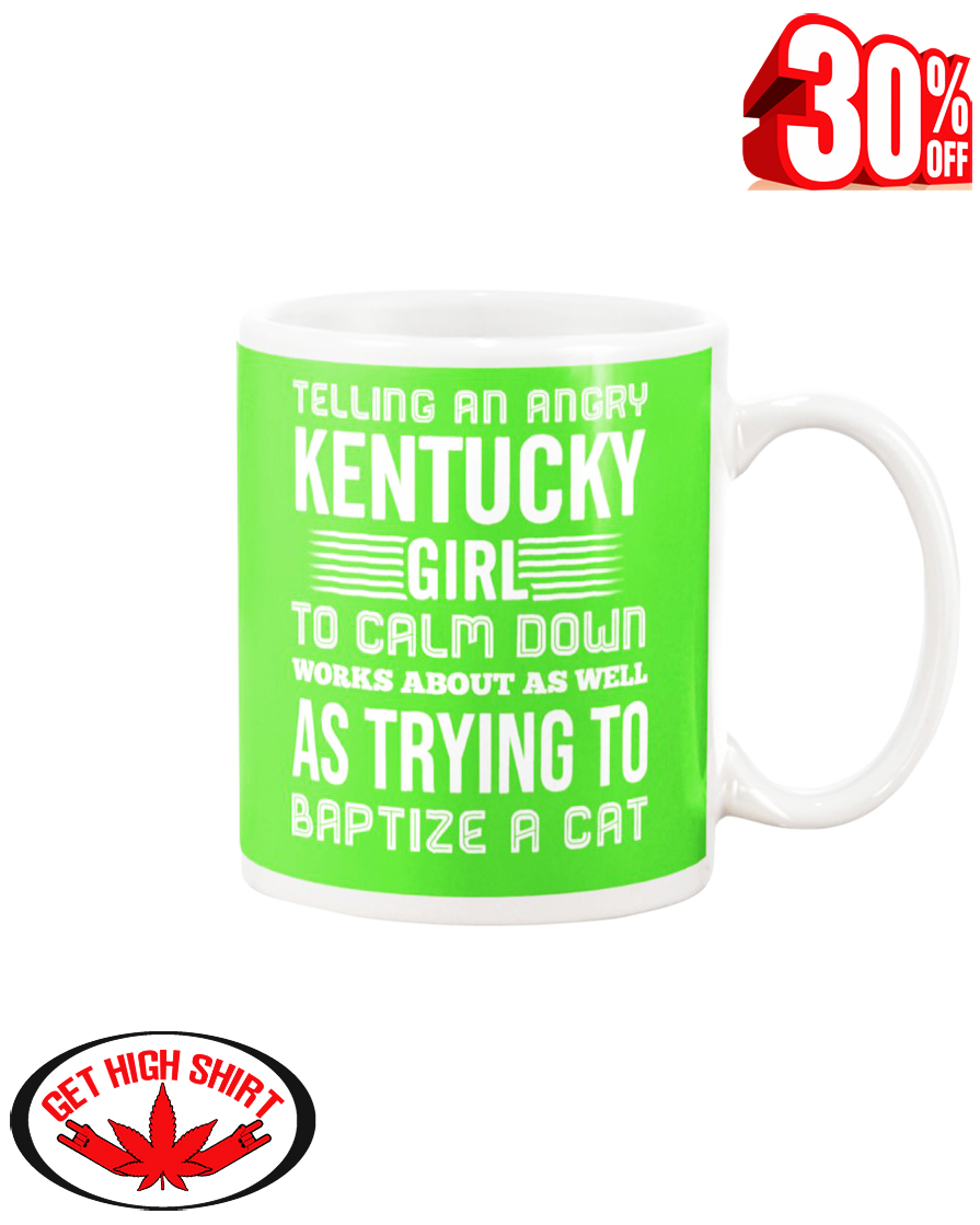 Telling an angry Kentucky girl to calm down works about as well as trying to baptize a cat mug - kiwi